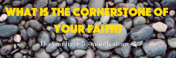 What is the cornerstone of you faith? Do you have 5 smooth stones?